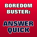 BOREDOM BUSTER: Answer Quick