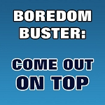 BOREDOM BUSTER: Come Out On Top