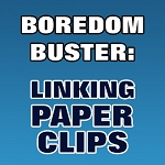 BOREDOM BUSTER: Linking Paper Clips