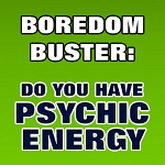 BOREDOM BUSTER: Psychic Energy