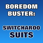 BOREDOM BUSTER: Switcheroo Suits