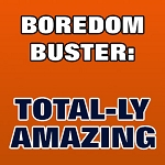 BOREDOM BUSTER: Total-ly Amazing