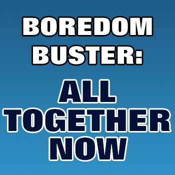 BOREDOM BUSTER: All Together Now