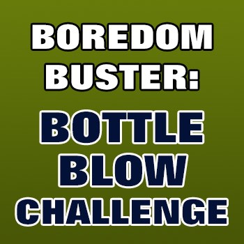 BOREDOM BUSTER: Bottle Blow Challenge