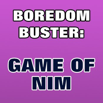 BOREDOM BUSTER: Game Of Nim
