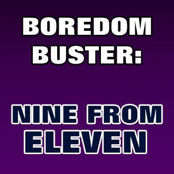 BOREDOM BUSTER: Nine From Eleven