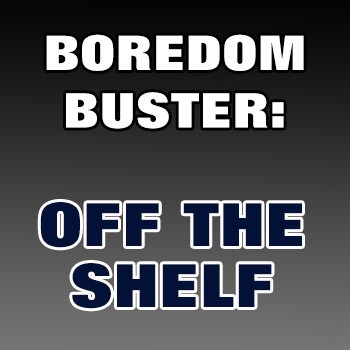 BOREDOM BUSTER: Off the Shelf