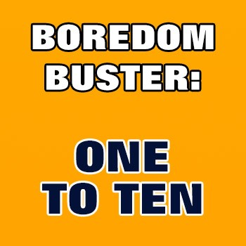 BOREDOM BUSTER: One To Ten