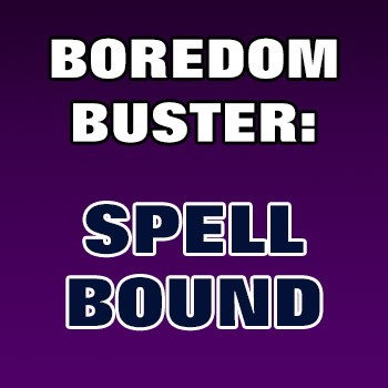 BOREDOM BUSTER: Spellbound