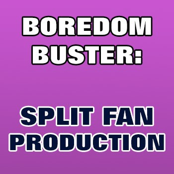 BOREDOM BUSTER: Split Fan Ace Production